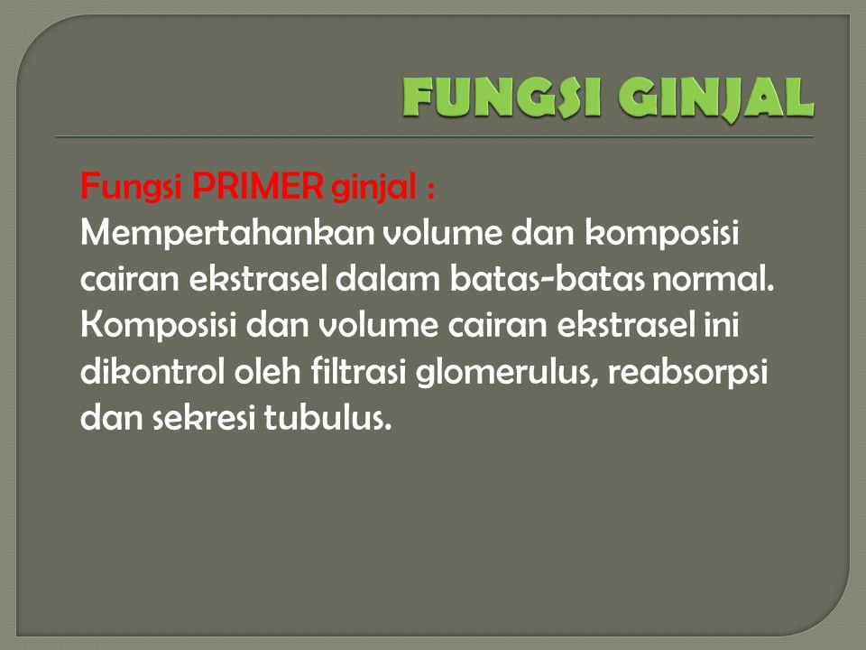 Fungsi PRIMER ginjal : Mempertahankan volume dan komposisi cairan ekstrasel dalam batas-batas normal.