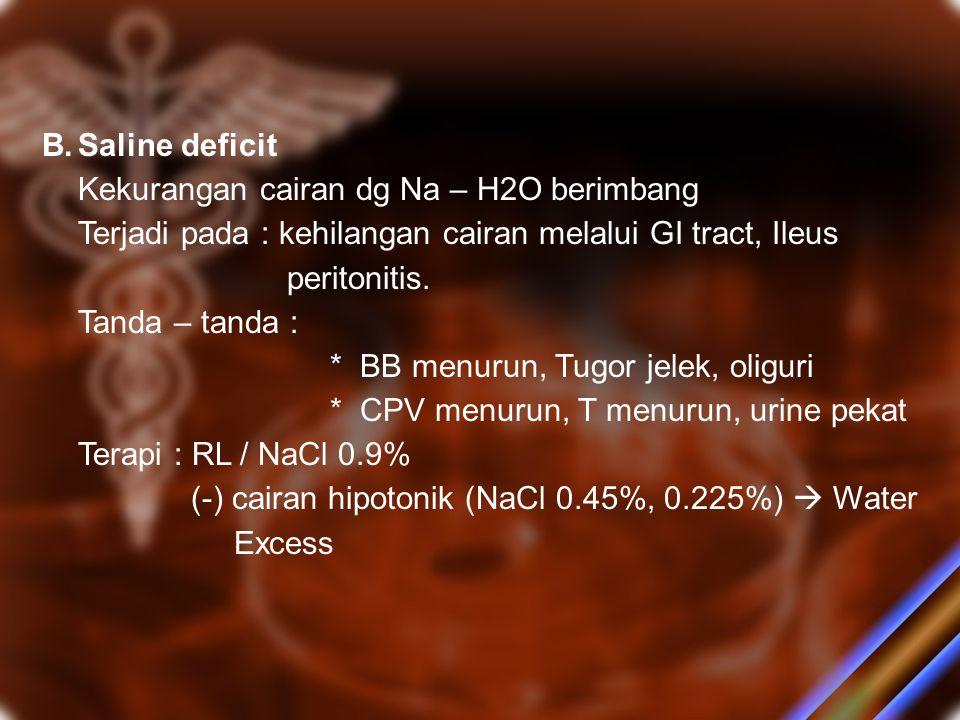 B.Saline deficit Kekurangan cairan dg Na – H2O berimbang Terjadi pada : kehilangan cairan melalui GI tract, Ileus peritonitis. Tanda – tanda : * BB me