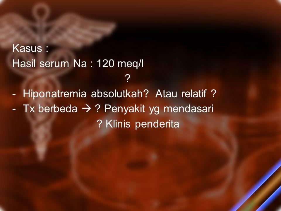 Kasus : Hasil serum Na : 120 meq/l ? -H-Hiponatremia absolutkah? Atau relatif ? -T-Tx berbeda  ? Penyakit yg mendasari ? Klinis penderita