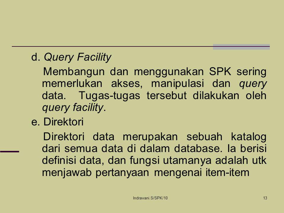 Indrawani.S/SPK/1013 d. Query Facility Membangun dan menggunakan SPK sering memerlukan akses, manipulasi dan query data. Tugas-tugas tersebut dilakuka