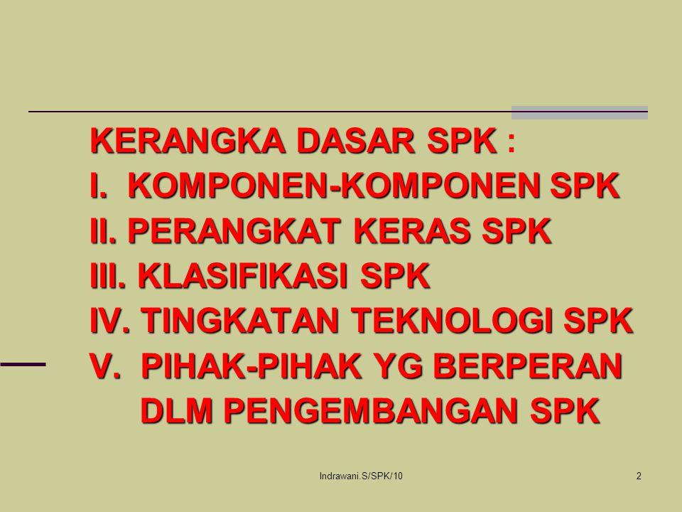 Indrawani.S/SPK/102 KERANGKA DASAR SPK KERANGKA DASAR SPK : I. KOMPONEN-KOMPONEN SPK II. PERANGKAT KERAS SPK III. KLASIFIKASI SPK IV. TINGKATAN TEKNOL