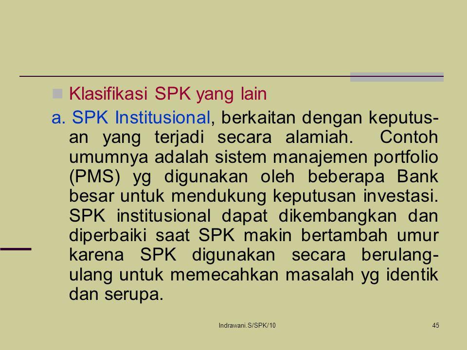 Indrawani.S/SPK/1045 Klasifikasi SPK yang lain a. SPK Institusional, berkaitan dengan keputus- an yang terjadi secara alamiah. Contoh umumnya adalah s