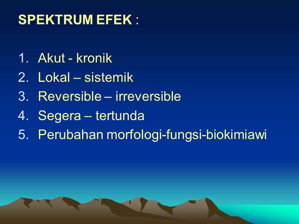 SPEKTRUM EFEK : 1.Akut - kronik 2.Lokal – sistemik 3.Reversible – irreversible 4.Segera – tertunda 5.Perubahan morfologi-fungsi-biokimiawi