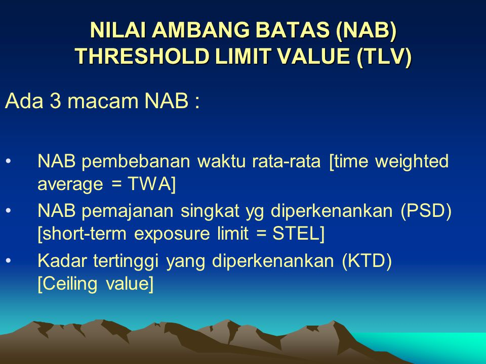 NILAI AMBANG BATAS (NAB) THRESHOLD LIMIT VALUE (TLV) Ada 3 macam NAB : NAB pembebanan waktu rata-rata [time weighted average = TWA] NAB pemajanan singkat yg diperkenankan (PSD) [short-term exposure limit = STEL] Kadar tertinggi yang diperkenankan (KTD) [Ceiling value]