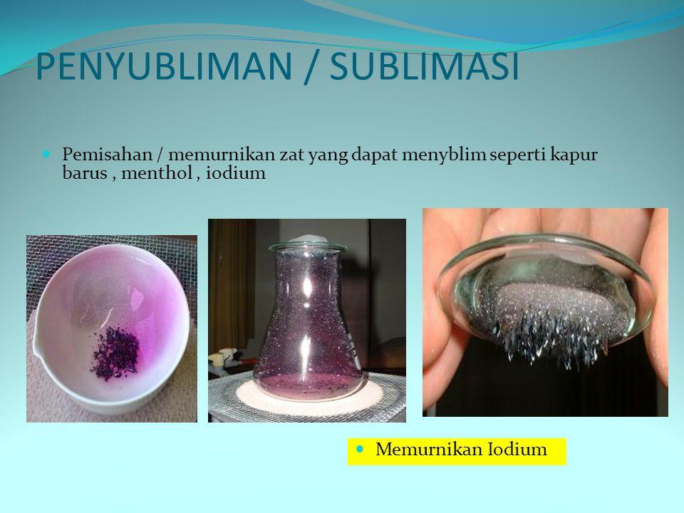 PENYUBLIMAN / SUBLIMASI Pemisahan / memurnikan zat yang dapat menyblim seperti kapur barus, menthol, iodium Memurnikan Iodium