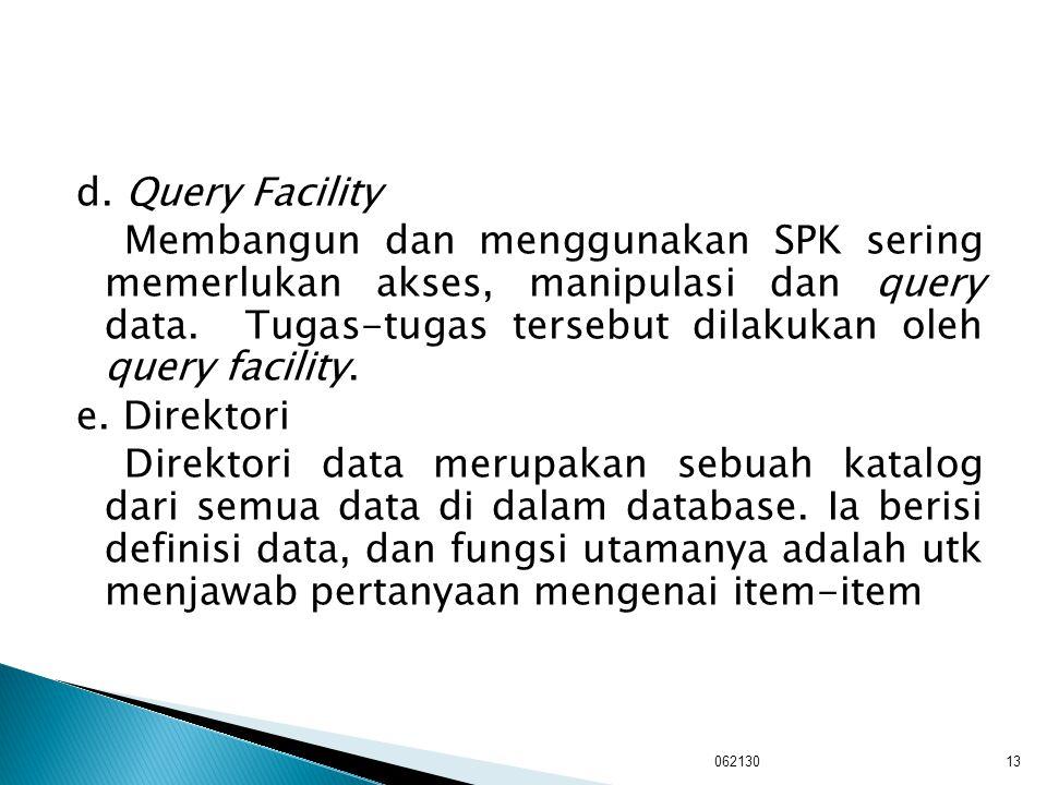 d. Query Facility Membangun dan menggunakan SPK sering memerlukan akses, manipulasi dan query data. Tugas-tugas tersebut dilakukan oleh query facility