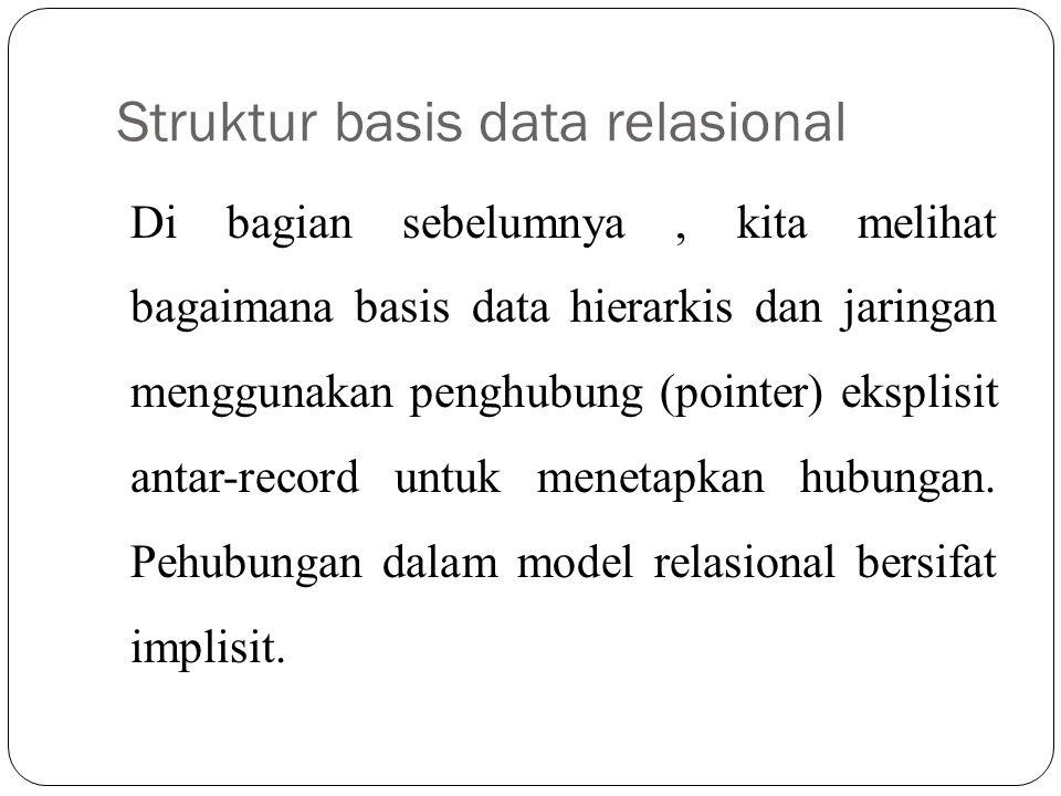 Struktur basis data relasional Di bagian sebelumnya, kita melihat bagaimana basis data hierarkis dan jaringan menggunakan penghubung (pointer) eksplis