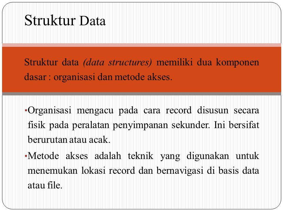 Struktur data (data structures) memiliki dua komponen dasar : organisasi dan metode akses. Organisasi mengacu pada cara record disusun secara fisik pa
