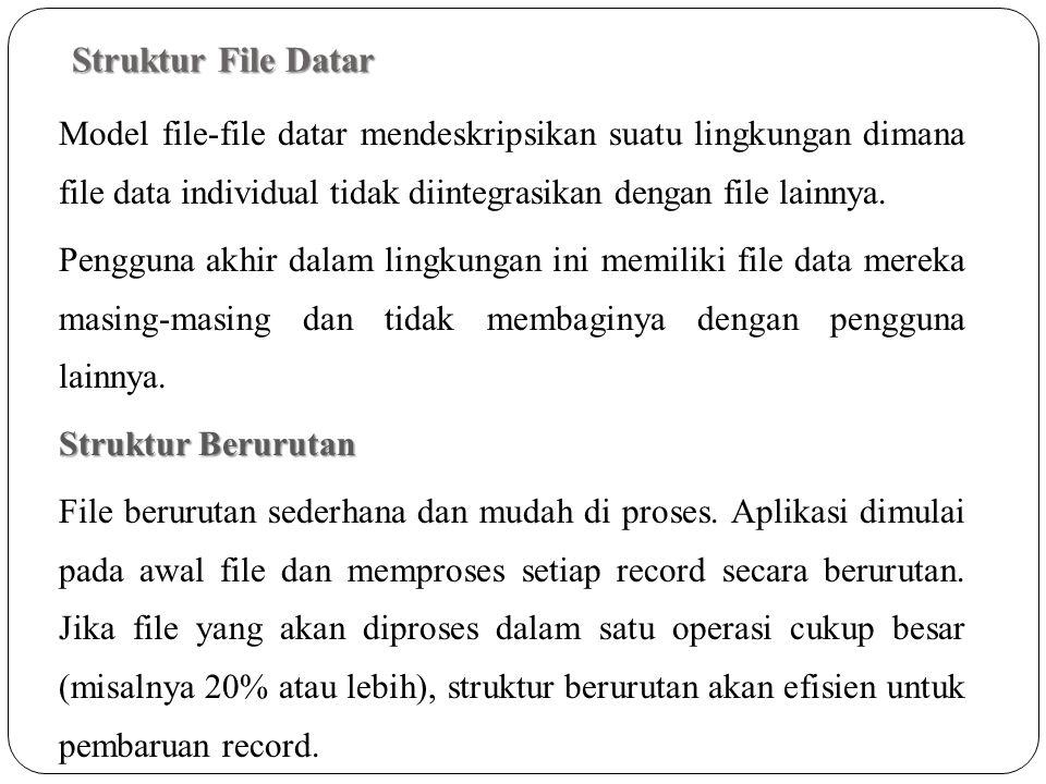 Struktur File Datar Model file-file datar mendeskripsikan suatu lingkungan dimana file data individual tidak diintegrasikan dengan file lainnya. Pengg