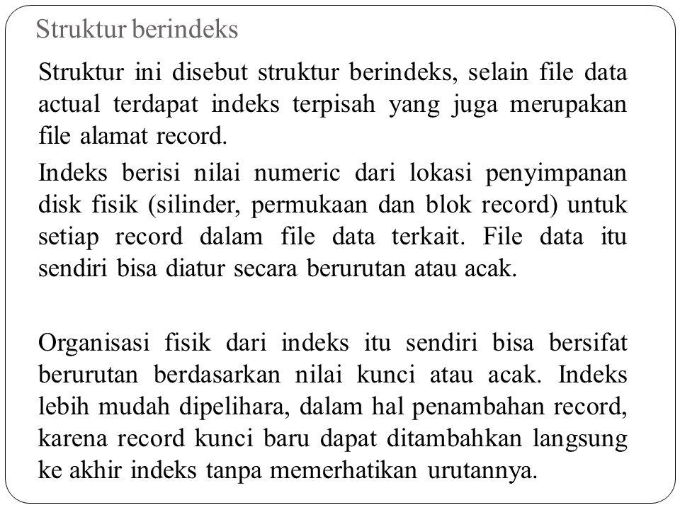 Struktur berindeks Struktur ini disebut struktur berindeks, selain file data actual terdapat indeks terpisah yang juga merupakan file alamat record. I