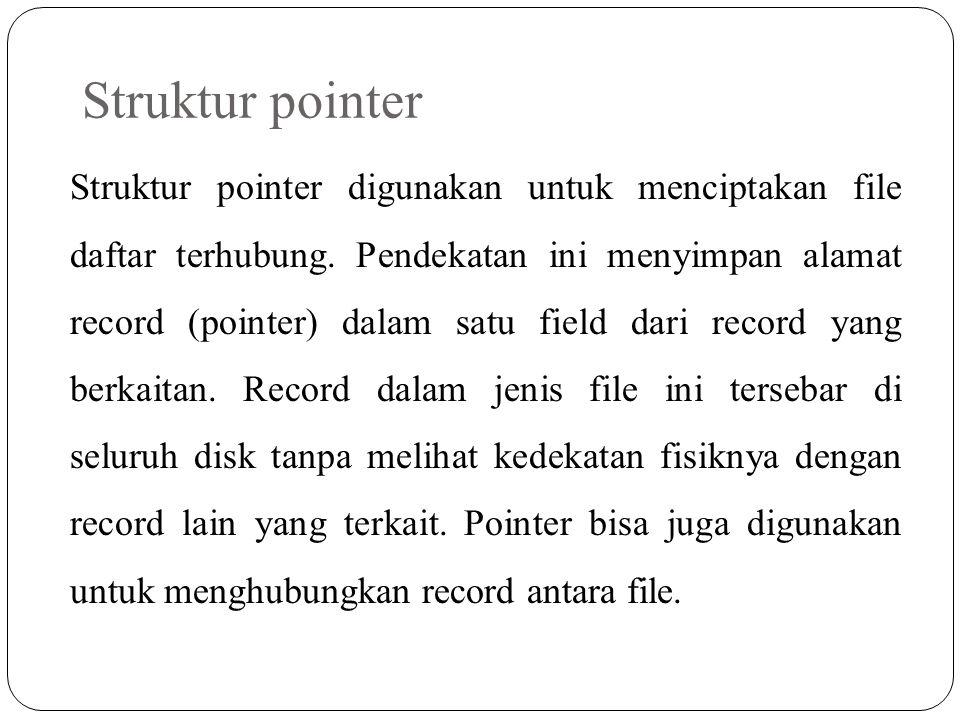 Struktur pointer Struktur pointer digunakan untuk menciptakan file daftar terhubung. Pendekatan ini menyimpan alamat record (pointer) dalam satu field