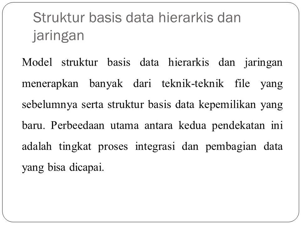 Struktur basis data hierarkis dan jaringan Model struktur basis data hierarkis dan jaringan menerapkan banyak dari teknik-teknik file yang sebelumnya