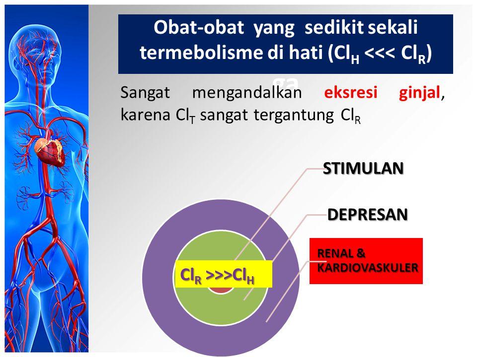 Obat-obat yang sedikit sekali termebolisme di hati (Cl H <<< Cl R ) ga Sangat mengandalkan eksresi ginjal, karena Cl T sangat tergantung Cl RSTIMULANDEPRESAN RENAL & KARDIOVASKULER Cl R >>>Cl H