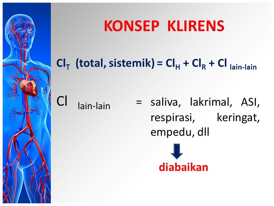 KONSEP KLIRENS Cl T (total, sistemik) = Cl H + Cl R + Cl lain-lain Cl lain-lain = saliva, lakrimal, ASI, respirasi, keringat, empedu, dll diabaikan