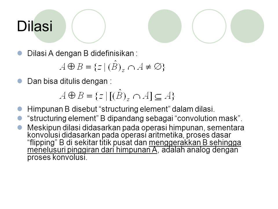 Dilasi Dilasi A dengan B didefinisikan : Dan bisa ditulis dengan : Himpunan B disebut structuring element dalam dilasi.