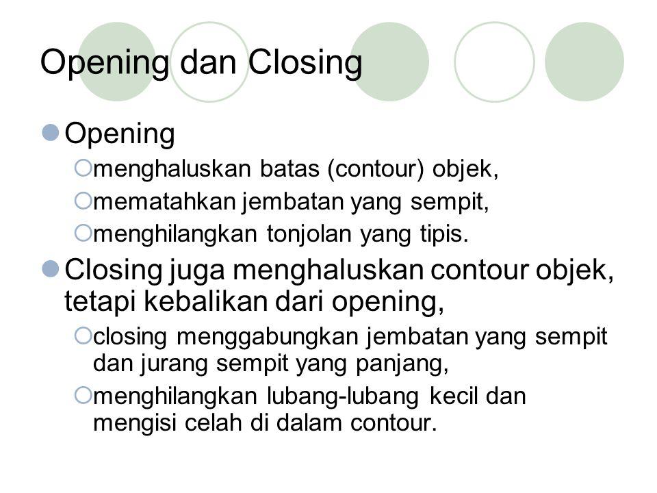 Opening dan Closing Opening  menghaluskan batas (contour) objek,  mematahkan jembatan yang sempit,  menghilangkan tonjolan yang tipis. Closing juga