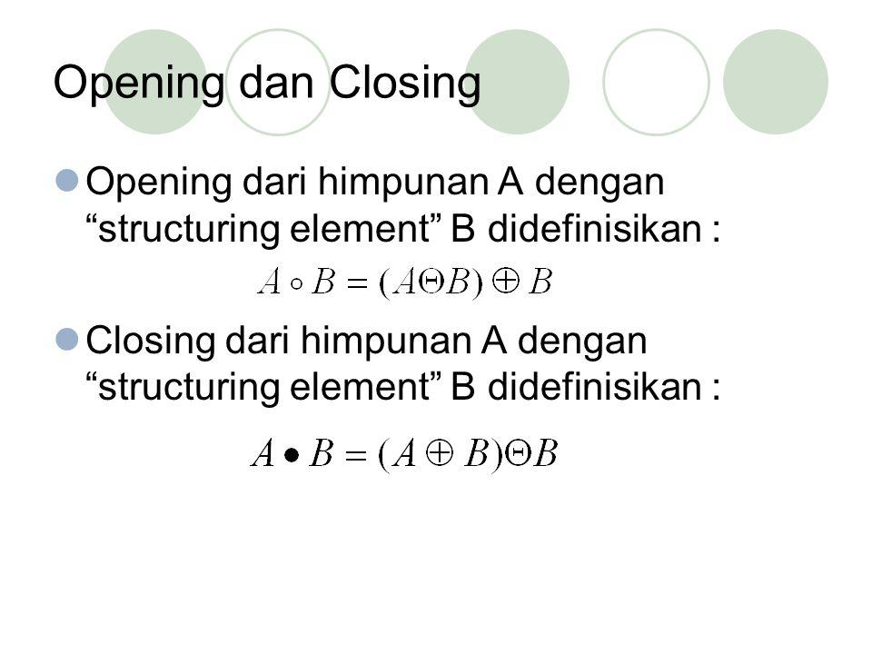 Opening dan Closing Opening dari himpunan A dengan structuring element B didefinisikan : Closing dari himpunan A dengan structuring element B didefinisikan :