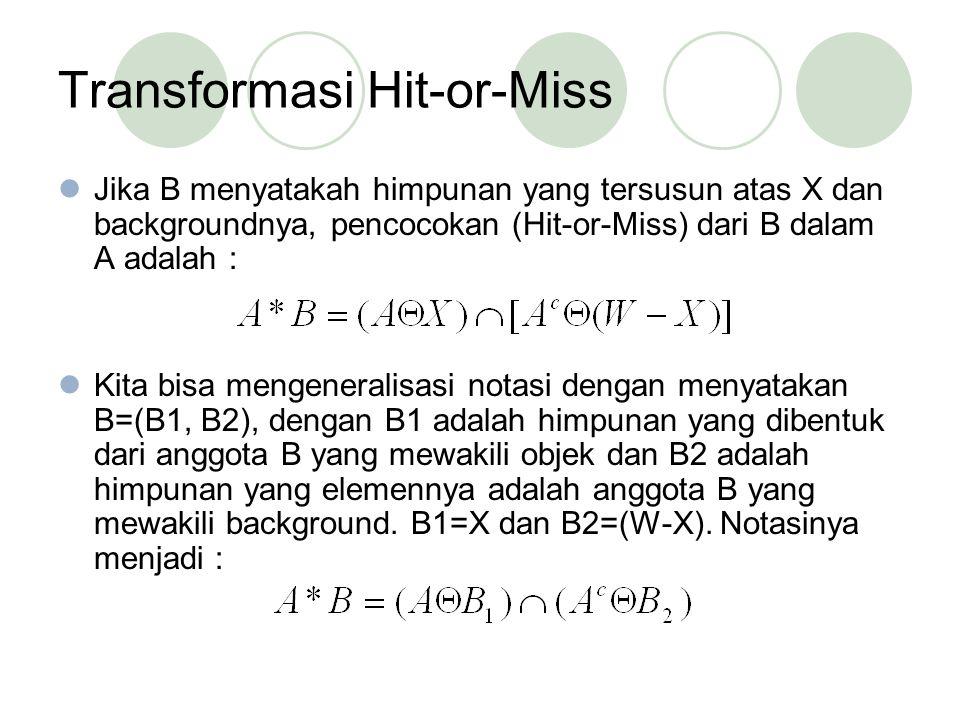 Jika B menyatakah himpunan yang tersusun atas X dan backgroundnya, pencocokan (Hit-or-Miss) dari B dalam A adalah : Kita bisa mengeneralisasi notasi dengan menyatakan B=(B1, B2), dengan B1 adalah himpunan yang dibentuk dari anggota B yang mewakili objek dan B2 adalah himpunan yang elemennya adalah anggota B yang mewakili background.