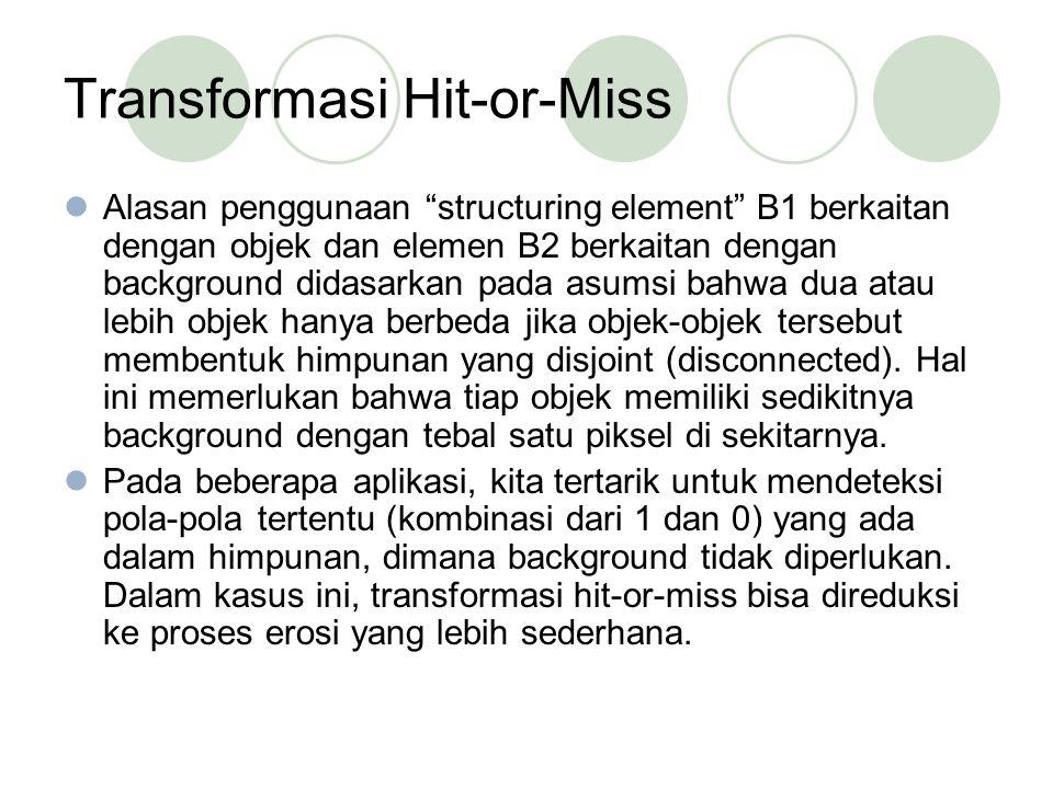 Transformasi Hit-or-Miss Alasan penggunaan structuring element B1 berkaitan dengan objek dan elemen B2 berkaitan dengan background didasarkan pada asumsi bahwa dua atau lebih objek hanya berbeda jika objek-objek tersebut membentuk himpunan yang disjoint (disconnected).