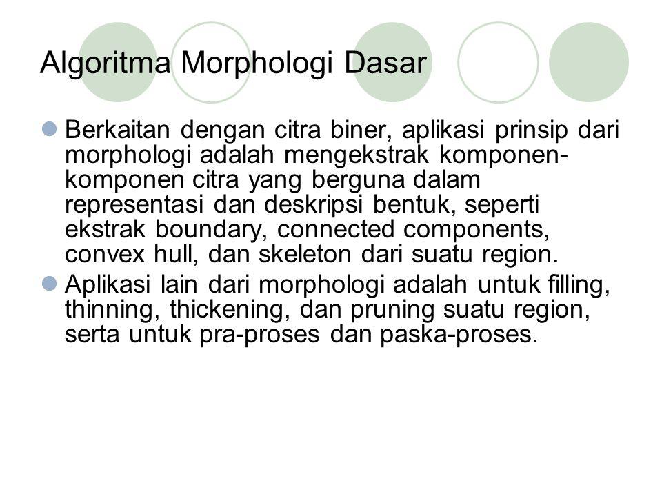 Algoritma Morphologi Dasar Berkaitan dengan citra biner, aplikasi prinsip dari morphologi adalah mengekstrak komponen- komponen citra yang berguna dalam representasi dan deskripsi bentuk, seperti ekstrak boundary, connected components, convex hull, dan skeleton dari suatu region.