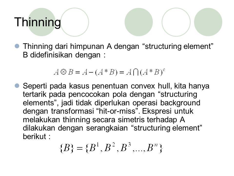 Thinning Thinning dari himpunan A dengan structuring element B didefinisikan dengan : Seperti pada kasus penentuan convex hull, kita hanya tertarik pada pencocokan pola dengan structuring elements , jadi tidak diperlukan operasi background dengan transformasi hit-or-miss .