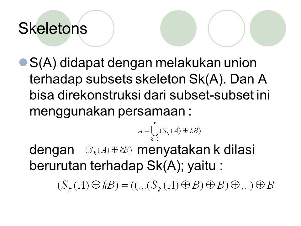 Skeletons S(A) didapat dengan melakukan union terhadap subsets skeleton Sk(A). Dan A bisa direkonstruksi dari subset-subset ini menggunakan persamaan