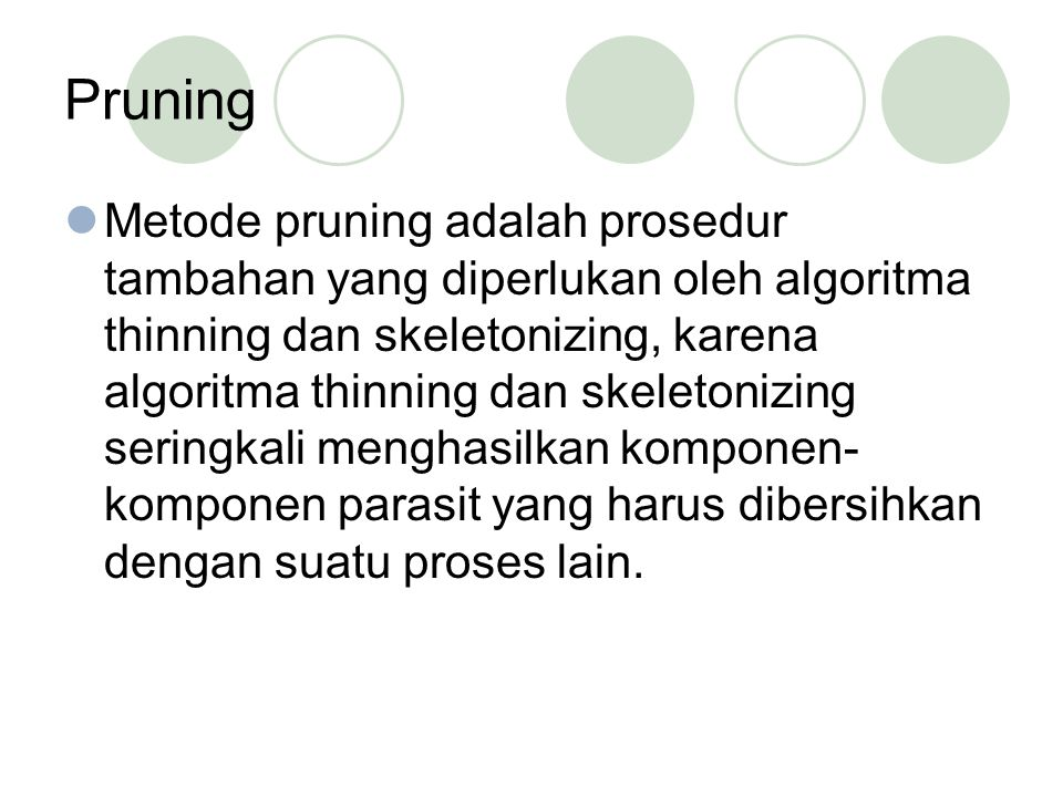 Pruning Metode pruning adalah prosedur tambahan yang diperlukan oleh algoritma thinning dan skeletonizing, karena algoritma thinning dan skeletonizing