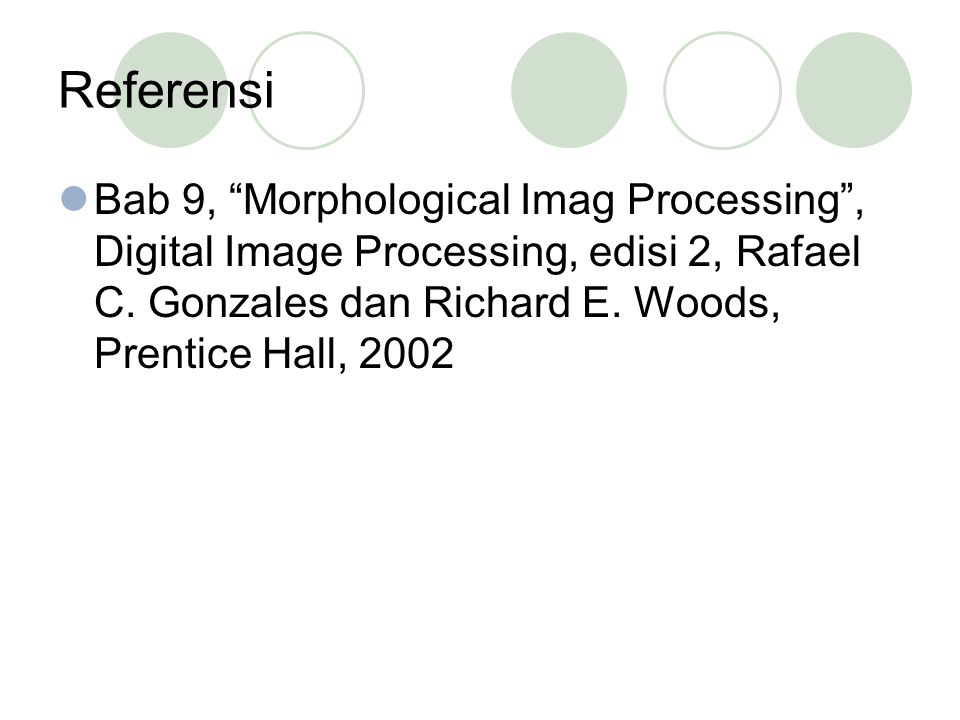 "Referensi Bab 9, ""Morphological Imag Processing"", Digital Image Processing, edisi 2, Rafael C. Gonzales dan Richard E. Woods, Prentice Hall, 2002"
