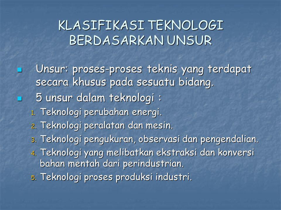 KLASIFIKASI TEKNOLOGI BERDASARKAN UNSUR Unsur: proses-proses teknis yang terdapat secara khusus pada sesuatu bidang.