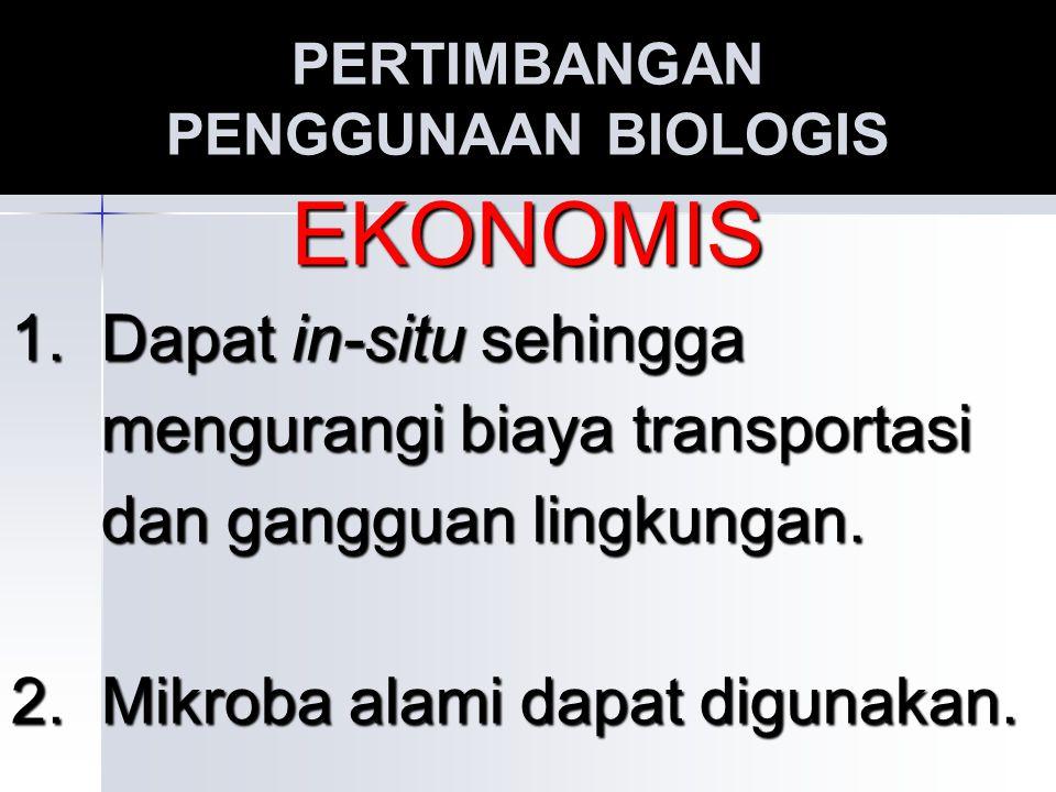 PERTIMBANGAN PENGGUNAAN BIOLOGIS EKONOMIS 1. Dapat in-situ sehingga mengurangi biaya transportasi mengurangi biaya transportasi dan gangguan lingkunga