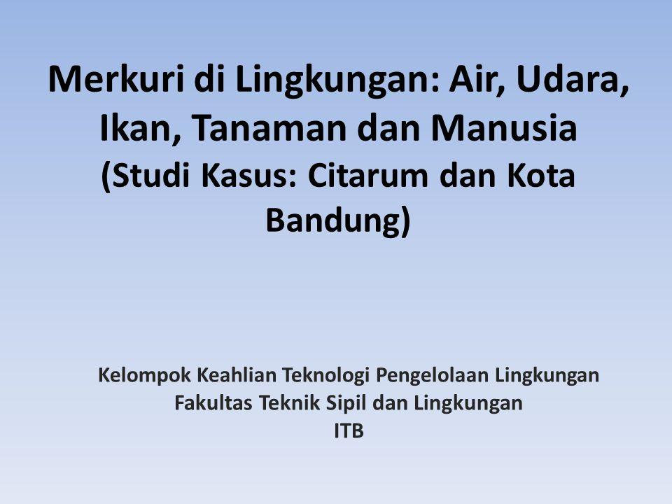 Merkuri di Lingkungan: Air, Udara, Ikan, Tanaman dan Manusia (Studi Kasus: Citarum dan Kota Bandung) Kelompok Keahlian Teknologi Pengelolaan Lingkungan Fakultas Teknik Sipil dan Lingkungan ITB