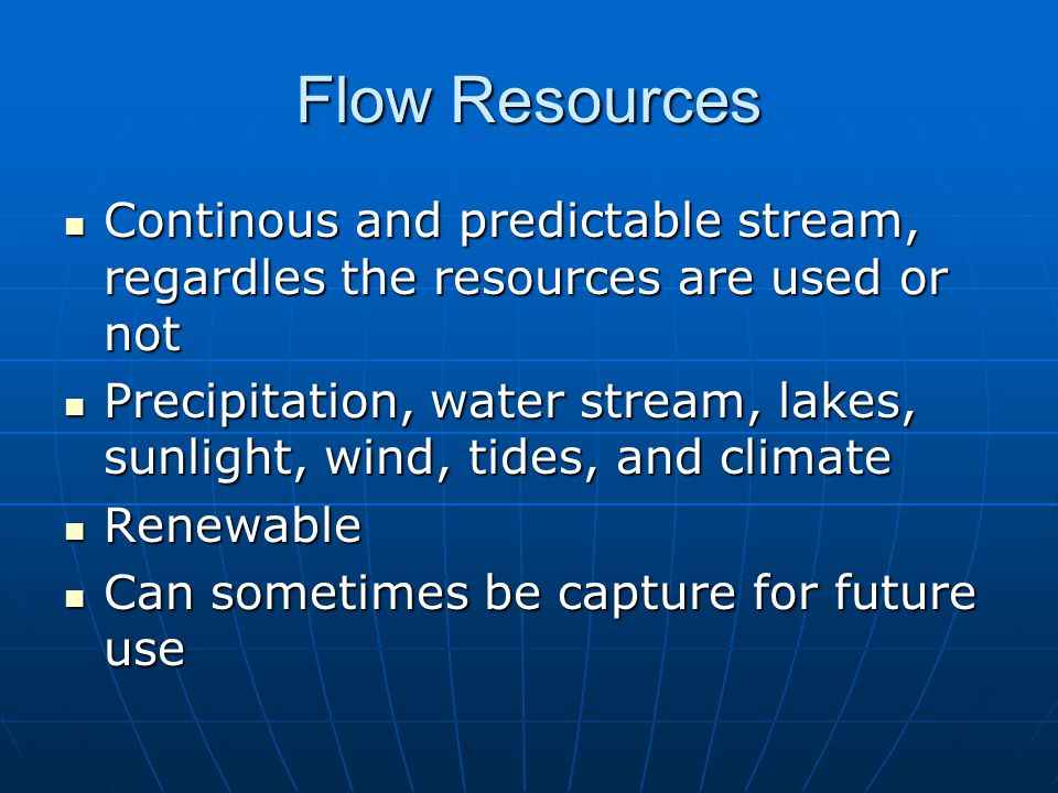 Flow Resources Continous and predictable stream, regardles the resources are used or not Continous and predictable stream, regardles the resources are used or not Precipitation, water stream, lakes, sunlight, wind, tides, and climate Precipitation, water stream, lakes, sunlight, wind, tides, and climate Renewable Renewable Can sometimes be capture for future use Can sometimes be capture for future use