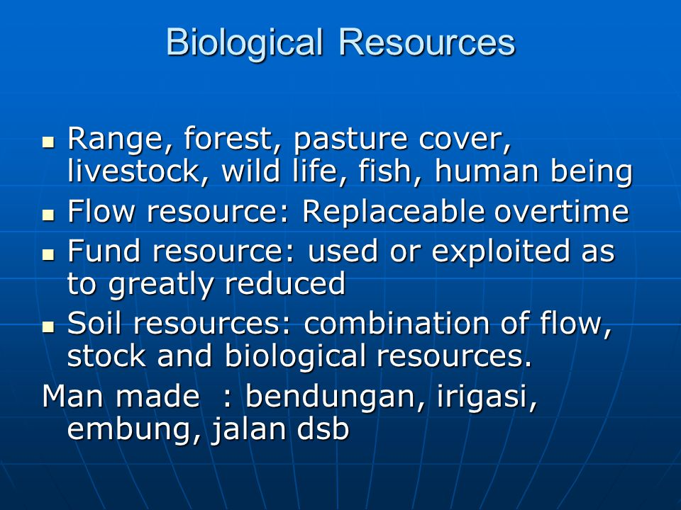Biological Resources Range, forest, pasture cover, livestock, wild life, fish, human being Range, forest, pasture cover, livestock, wild life, fish, human being Flow resource: Replaceable overtime Flow resource: Replaceable overtime Fund resource: used or exploited as to greatly reduced Fund resource: used or exploited as to greatly reduced Soil resources: combination of flow, stock and biological resources.