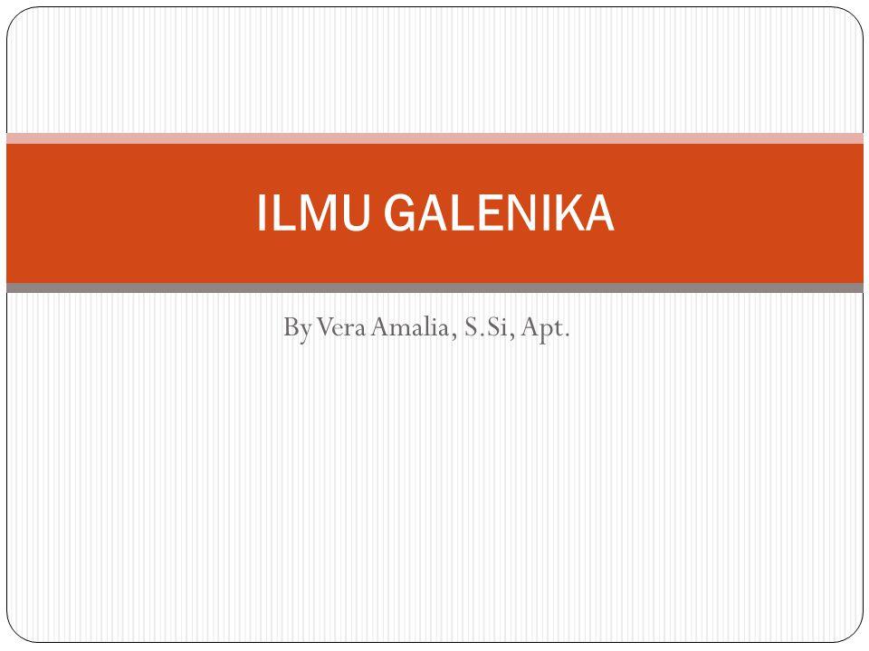 By Vera Amalia, S.Si, Apt. ILMU GALENIKA