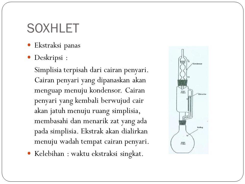 SOXHLET Ekstraksi panas Deskripsi : Simplisia terpisah dari cairan penyari. Cairan penyari yang dipanaskan akan menguap menuju kondensor. Cairan penya