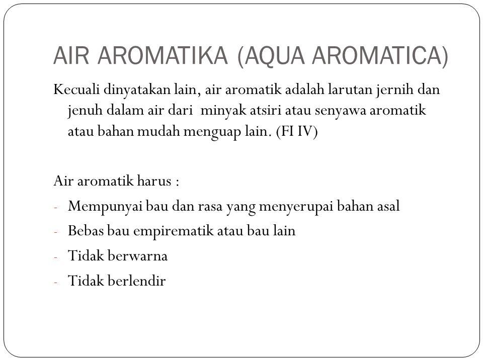 AIR AROMATIKA (AQUA AROMATICA) Kecuali dinyatakan lain, air aromatik adalah larutan jernih dan jenuh dalam air dari minyak atsiri atau senyawa aromati