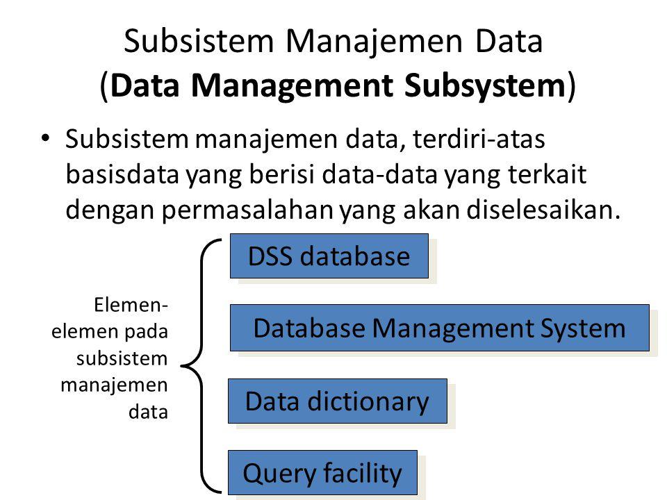Subsistem Manajemen Data (Data Management Subsystem) Subsistem manajemen data, terdiri-atas basisdata yang berisi data-data yang terkait dengan permas