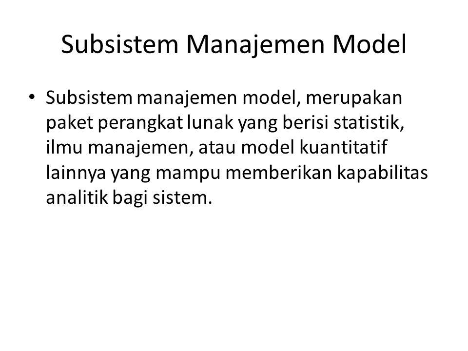 Subsistem Manajemen Model Subsistem manajemen model, merupakan paket perangkat lunak yang berisi statistik, ilmu manajemen, atau model kuantitatif lai