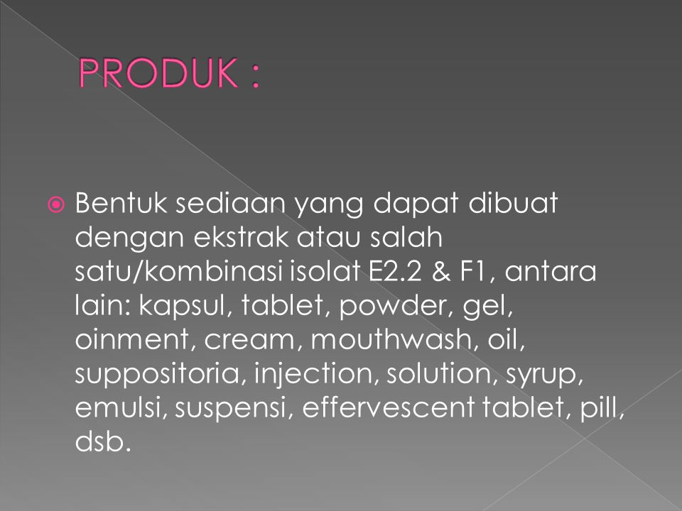  Bentuk sediaan yang dapat dibuat dengan ekstrak atau salah satu/kombinasi isolat E2.2 & F1, antara lain: kapsul, tablet, powder, gel, oinment, cream, mouthwash, oil, suppositoria, injection, solution, syrup, emulsi, suspensi, effervescent tablet, pill, dsb.