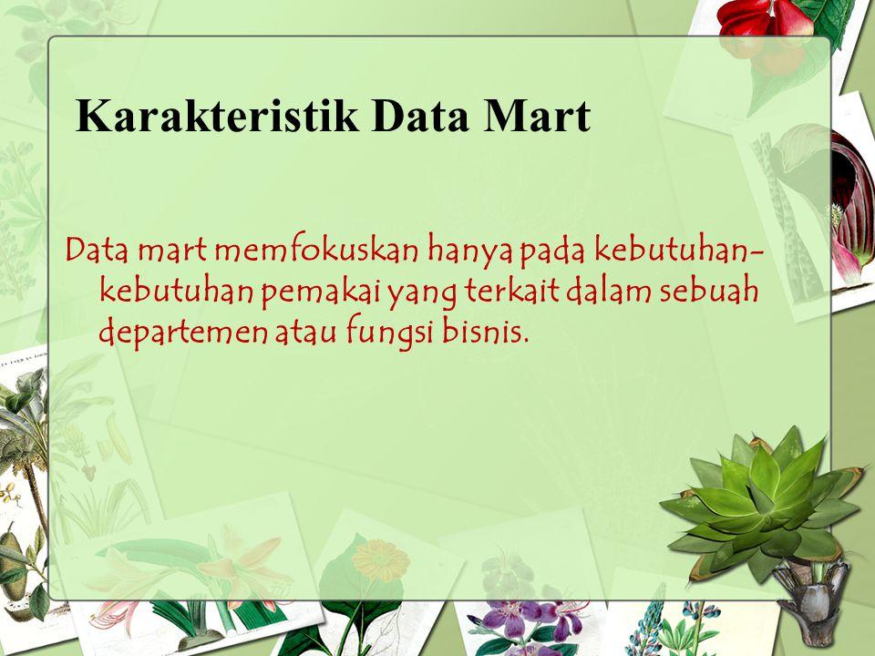 Data mart memfokuskan hanya pada kebutuhan- kebutuhan pemakai yang terkait dalam sebuah departemen atau fungsi bisnis. Karakteristik Data Mart