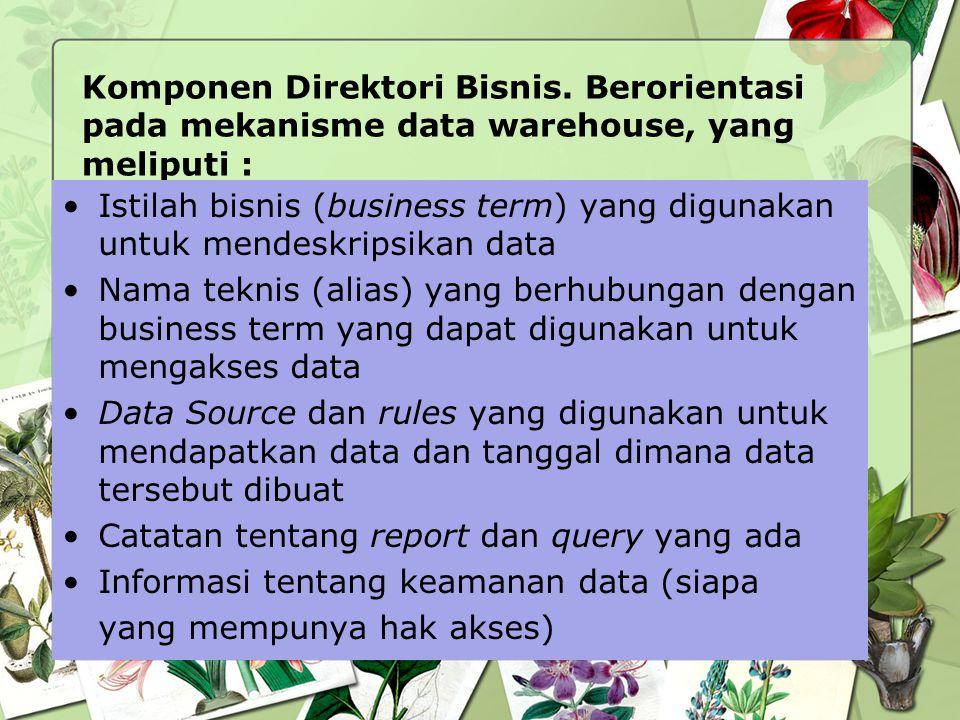 Komponen Direktori Bisnis. Berorientasi pada mekanisme data warehouse, yang meliputi : Istilah bisnis (business term) yang digunakan untuk mendeskrips