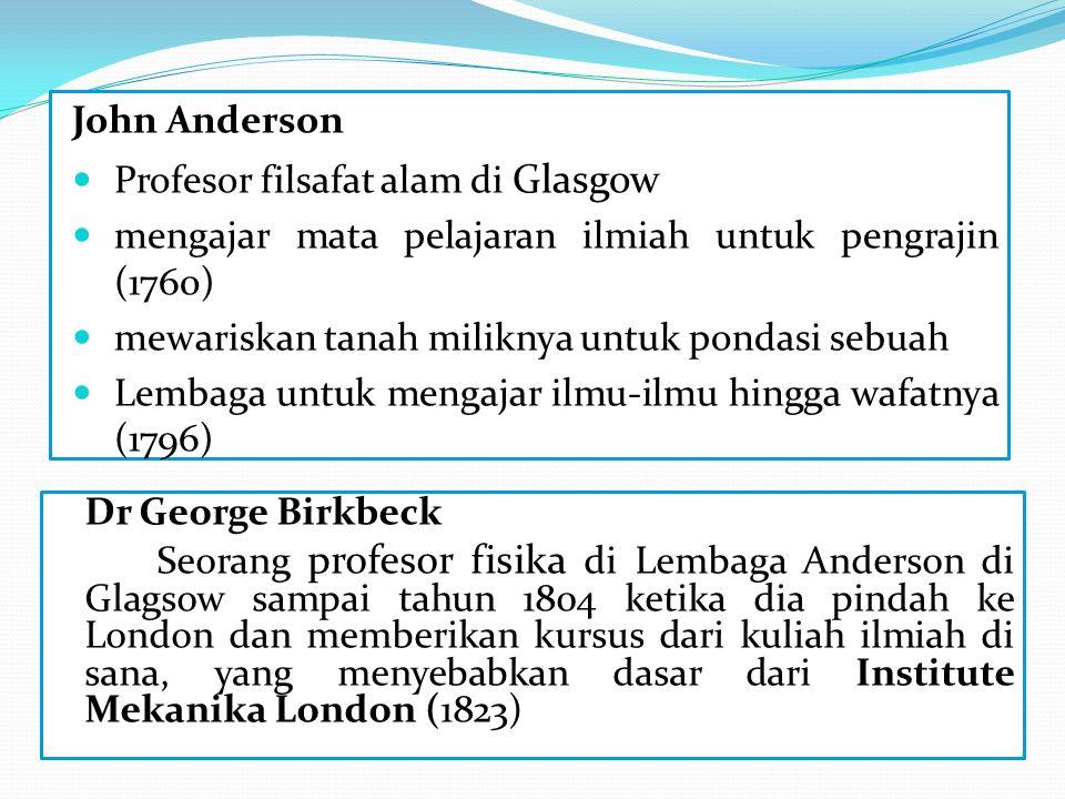 John Anderson Profesor filsafat alam di Glasgow mengajar mata pelajaran ilmiah untuk pengrajin (1760) mewariskan tanah miliknya untuk pondasi sebuah Lembaga untuk mengajar ilmu-ilmu hingga wafatnya (1796) Dr George Birkbeck Seorang profesor fisika di Lembaga Anderson di Glagsow sampai tahun 1804 ketika dia pindah ke London dan memberikan kursus dari kuliah ilmiah di sana, yang menyebabkan dasar dari Institute Mekanika London (1823)
