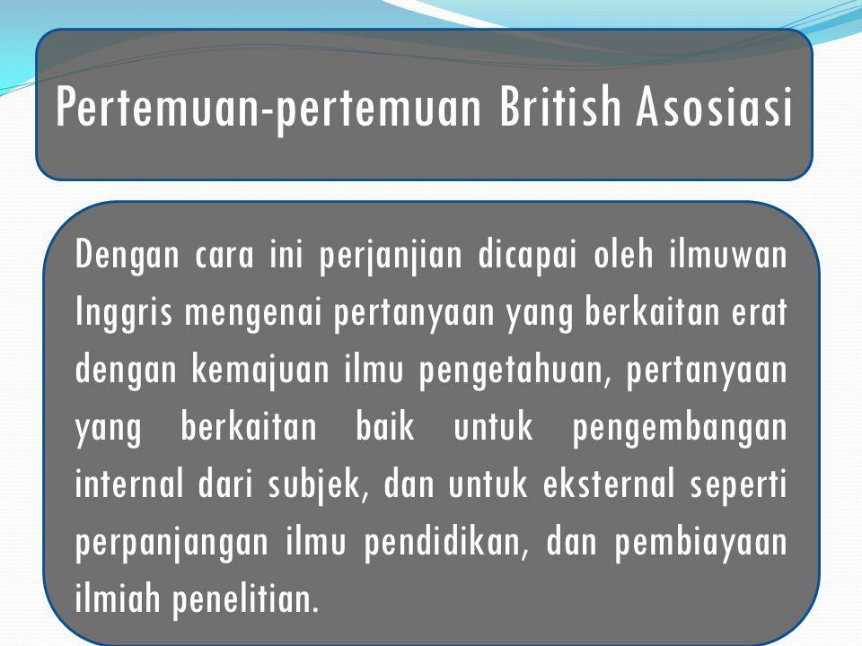 Pertemuan-pertemuan British Asosiasi Dengan cara ini perjanjian dicapai oleh ilmuwan Inggris mengenai pertanyaan yang berkaitan erat dengan kemajuan ilmu pengetahuan, pertanyaan yang berkaitan baik untuk pengembangan internal dari subjek, dan untuk eksternal seperti perpanjangan ilmu pendidikan, dan pembiayaan ilmiah penelitian.