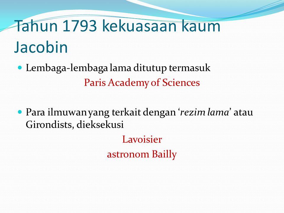 Tahun 1793 kekuasaan kaum Jacobin Lembaga-lembaga lama ditutup termasuk Paris Academy of Sciences Para ilmuwan yang terkait dengan 'rezim lama' atau Girondists, dieksekusi Lavoisier astronom Bailly