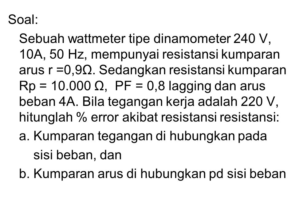 Soal: Sebuah wattmeter tipe dinamometer 240 V, 10A, 50 Hz, mempunyai resistansi kumparan arus r =0,9Ω. Sedangkan resistansi kumparan Rp = 10.000 Ω, PF