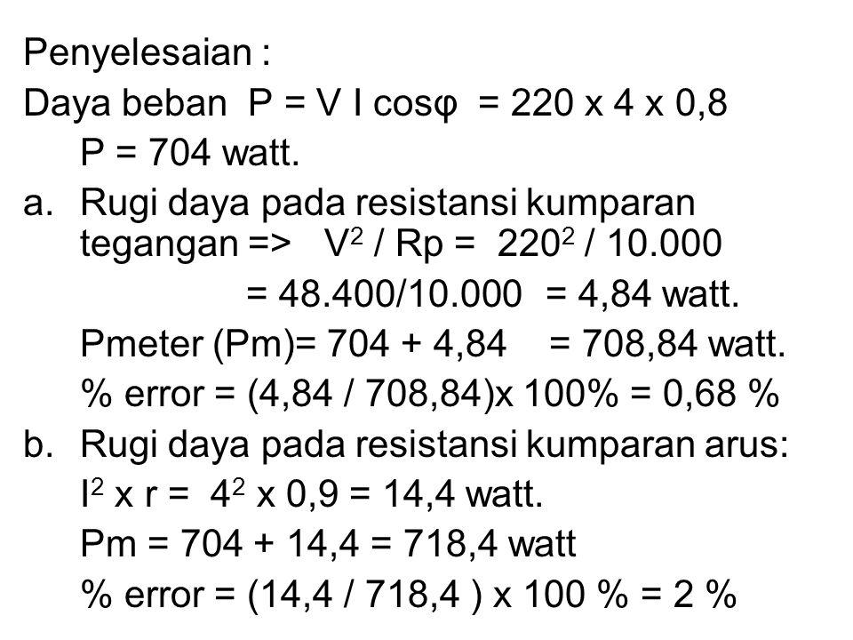 Penyelesaian : Daya beban P = V I cosφ = 220 x 4 x 0,8 P = 704 watt. a.Rugi daya pada resistansi kumparan tegangan => V 2 / Rp = 220 2 / 10.000 = 48.4