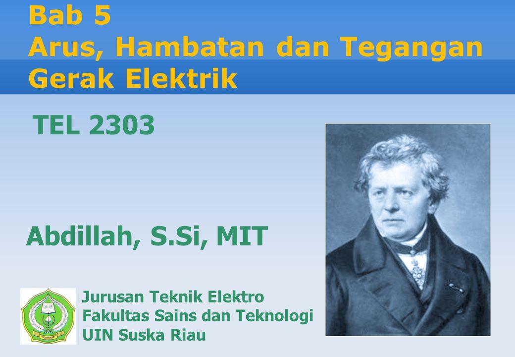 Bab 5 Arus, Hambatan dan Tegangan Gerak Elektrik Jurusan Teknik Elektro Fakultas Sains dan Teknologi UIN Suska Riau Abdillah, S.Si, MIT TEL 2303