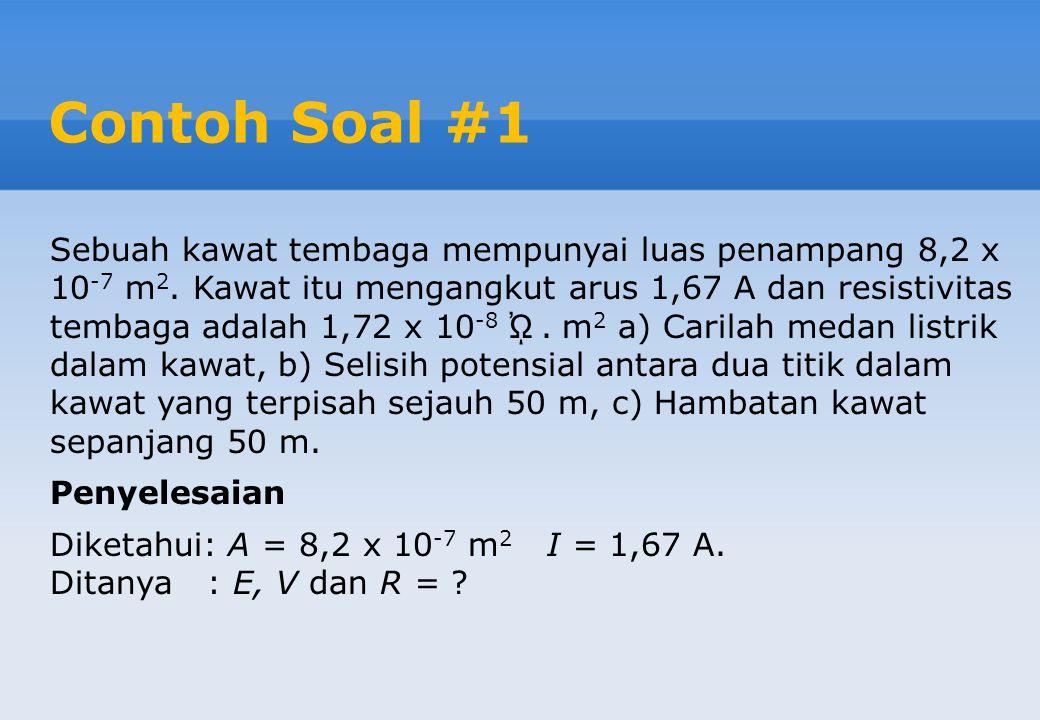 Contoh Soal #1 Sebuah kawat tembaga mempunyai luas penampang 8,2 x 10 -7 m 2. Kawat itu mengangkut arus 1,67 A dan resistivitas tembaga adalah 1,72 x