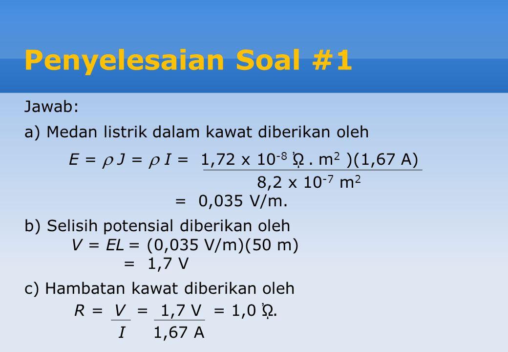 Penyelesaian Soal #1 Jawab: a) Medan listrik dalam kawat diberikan oleh E =  J =  I = 1,72 x 10 -8 ᾨ.