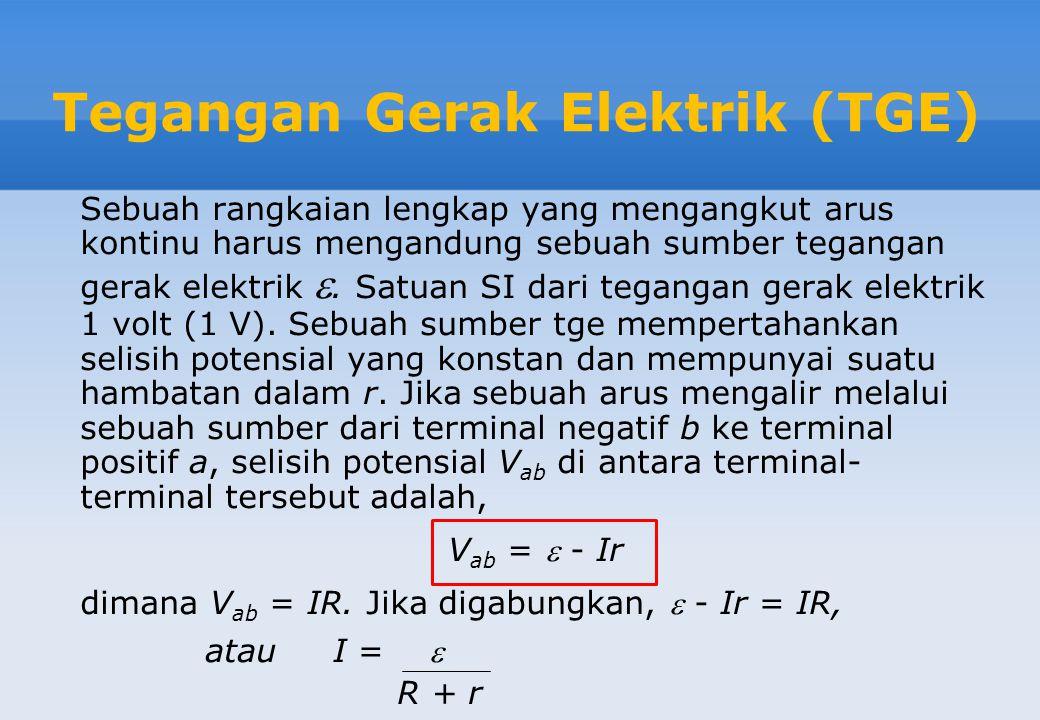 Tegangan Gerak Elektrik (TGE) Sebuah rangkaian lengkap yang mengangkut arus kontinu harus mengandung sebuah sumber tegangan gerak elektrik .